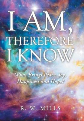 I Am, Therefore I Know: What Brings Peace, Joy, Happiness and Hope? (Hardback)