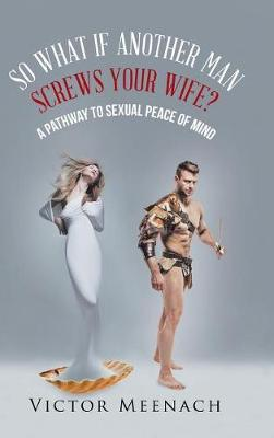 So What If Another Man Screws Your Wife?: A Pathway to Sexual Peace of Mind (Hardback)
