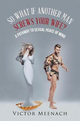 So What If Another Man Screws Your Wife?: A Pathway to Sexual Peace of Mind (Paperback)