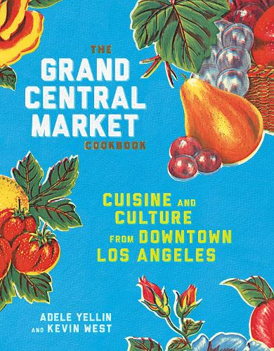 The Grand Central Market Cookbook: Cuisine and Culture from Downtown Los Angeles (Hardback)