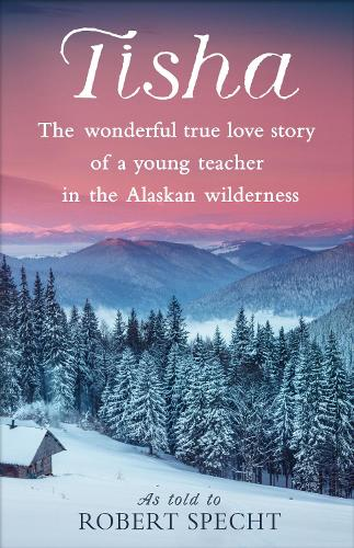 Tisha: The Wonderful True Love Story of a Young Teacher in the Alaskan Wilderness (Paperback)