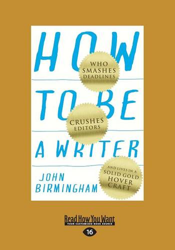 How to be a Writer: Who Smashes Deadlines, Crushes Editors and Lives in a Solid Gold Hovercraft (Paperback)