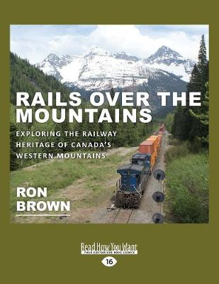 Rails Over the Mountains: Exploring the Railway Heritage of Canada's Western Mountains (Paperback)