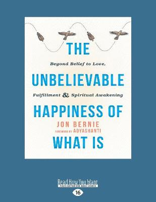 The Unbelievable Happiness of What Is: Beyond Belief to Love, Fulfillment, and Awakening (Paperback)