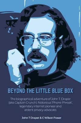 Beyond the Little Blue Box: The Biographical Adventures of John T Draper (Aka Captain Crunch). Notorious 'phone Phreak', Legendary Internet Pioneer and Ardent Privacy Advocate. (Paperback)