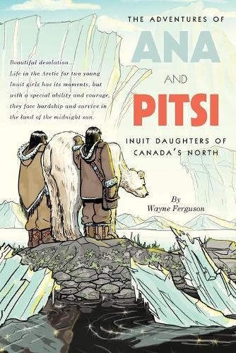 The Adventures of Ana and Pitsi: Inuit Daughters of Canada's North (Paperback)