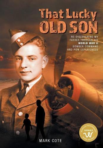 That Lucky Old Son: Re-Discovering My Father Through His World War II Bomber Command and POW Experiences (Hardback)