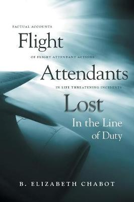 Flight Attendants Lost in the Line of Duty: Factual Accounts of Flight Attendant Actions in Life Threatening Incidents (Paperback)
