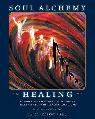 Soul Alchemy Healing: Ground-Breaking Healing Methods That Shift Your Health And Paradigms (Paperback)