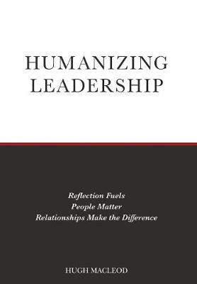 Humanizing Leadership: Reflection Fuels, People Matter, Relationships Make The Difference (Hardback)