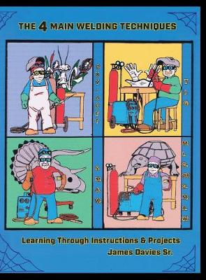The 4 Main Welding Techniques: Learning Through Instructions & Projects (Hardback)