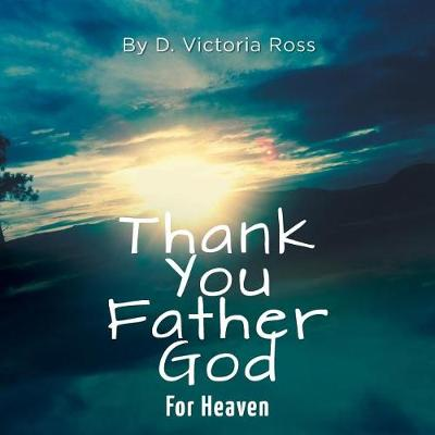 Thank You Father God For Heaven - Thank You Father God (Paperback)