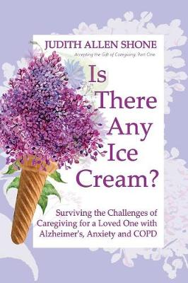 Is There Any Ice Cream?: Surviving the Challenges of Caregiving for a Loved One with Alzheimer's, Anxiety, and COPD - Accepting the Gift of Caregiving (Paperback)