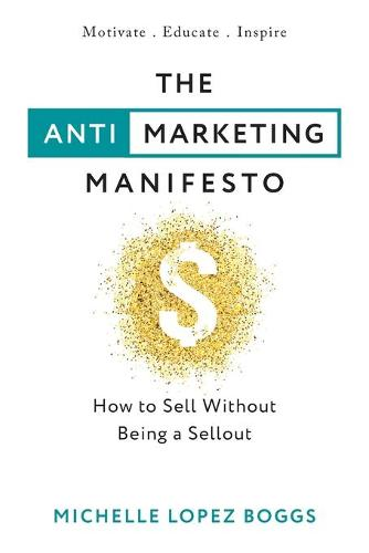 The Anti-Marketing Manifesto: How to Sell Without Being a Sellout (Paperback)