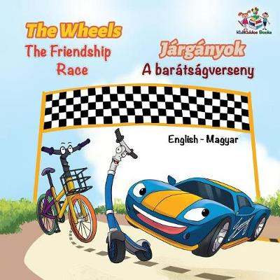 The Wheels The Friendship Race (English Hungarian Book for Kids): Bilingual Hungarian Children's Book - English Hungarian Bilingual Collection (Paperback)