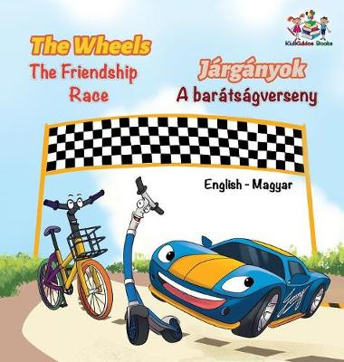 The Wheels The Friendship Race (English Hungarian Book for Kids): Bilingual Hungarian Children's Book - English Hungarian Bilingual Collection (Hardback)