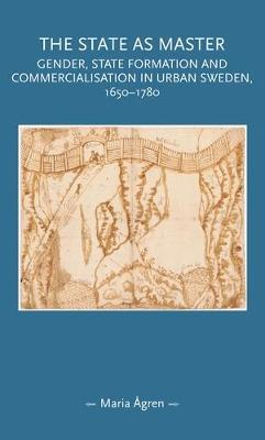 The State as Master: Gender, State Formation and Commercialisation in Urban Sweden, 1650-1780 - Gender in History (Hardback)