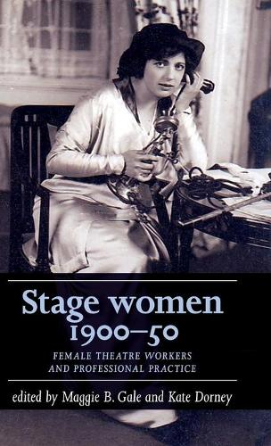 Stage Women, 1900-50: Female Theatre Workers and Professional Practice - Women, Theatre and Performance (Hardback)