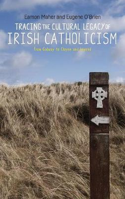 Tracing the Cultural Legacy of Irish Catholicism: From Galway to Cloyne and Beyond (Hardback)