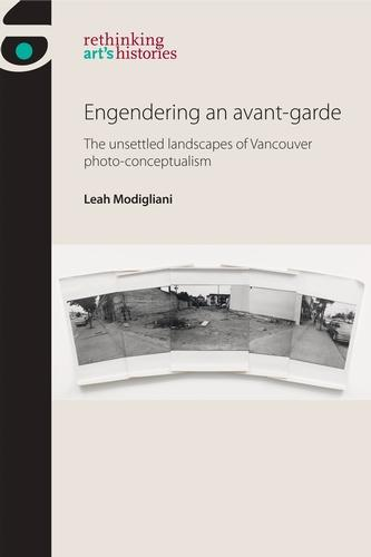 Engendering an Avant-Garde: The Unsettled Landscapes of Vancouver Photo-Conceptualism - Rethinking Art's Histories (Hardback)