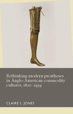 Rethinking Modern Prostheses in Anglo-American Commodity Cultures, 1820-1939 - Disability History (Hardback)