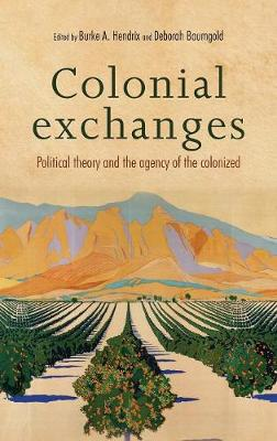 Colonial Exchanges: Political Theory and the Agency of the Colonized (Hardback)