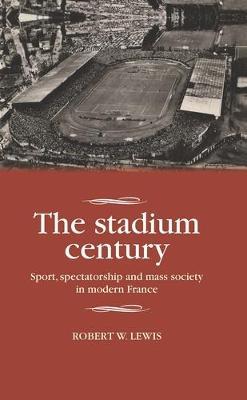 The Stadium Century: Sport, Spectatorship and Mass Society in Modern France - Studies in Modern French History (Hardback)