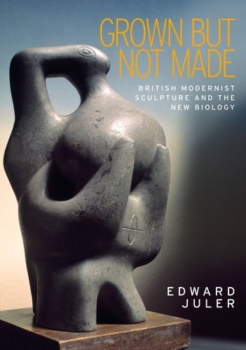 Grown but Not Made: British Modernist Sculpture and the New Biology (Paperback)