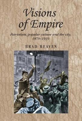 Visions of Empire: Patriotism, Popular Culture and the City, 1870-1939 - Studies in Imperialism (Paperback)