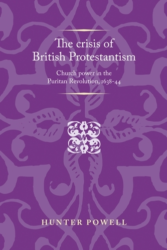 The Crisis of British Protestantism: Church Power in the Puritan Revolution, 1638-44 - Politics, Culture and Society in Early Modern Britain (Paperback)
