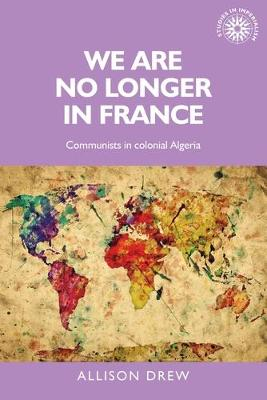 We are No Longer in France: Communists in Colonial Algeria - Studies in Imperialism (Paperback)