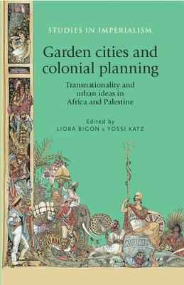 Garden Cities and Colonial Planning: Transnationality and Urban Ideas in Africa and Palestine - Studies in Imperialism (Paperback)