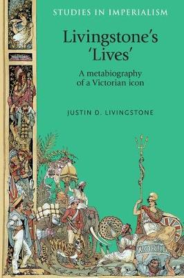 Livingstone'S 'Lives': A Metabiography of a Victorian Icon - Studies in Imperialism (Paperback)