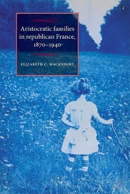 Aristocratic Families in Republican France, 1870-1940 - Studies in Modern French History (Paperback)