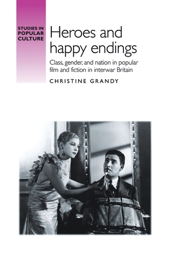 Heroes and Happy Endings: Class, Gender, and Nation in Popular Film and Fiction in Interwar Britain - Studies in Popular Culture (Paperback)