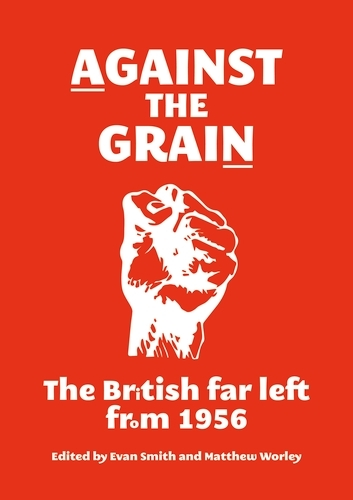 Against the Grain: The British Far Left from 1956 (Paperback)