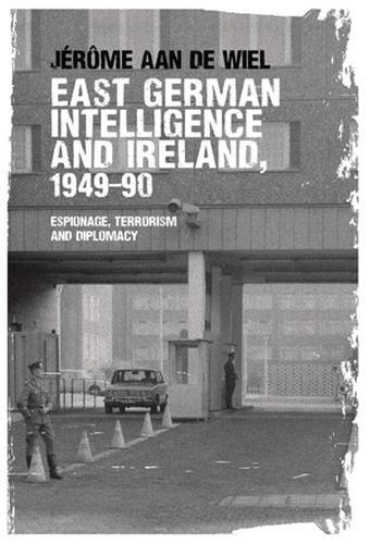 East German Intelligence and Ireland, 1949-90: Espionage, Terrorism and Diplomacy (Paperback)