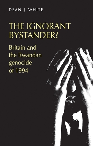The Ignorant Bystander?: Britain and the Rwandan Genocide of 1994 (Paperback)