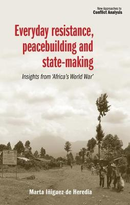 Everyday Resistance, Peacebuilding and State-Making: Insights from 'Africa's World War' - New Approaches to Conflict Analysis (Hardback)