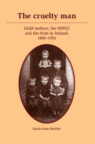 The Cruelty Man: Child Welfare, the NSPCC and the State in Ireland, 1889-1956 (Paperback)