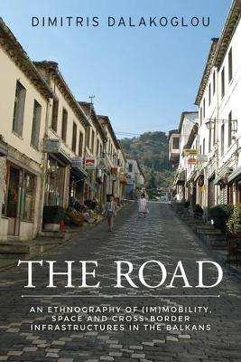 The Road: An Ethnography of (Im)Mobility, Space, and Cross-Border Infrastructures in the Balkans (Hardback)