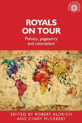 Royals on Tour: Politics, Pageantry and Colonialism - Studies in Imperialism (Hardback)