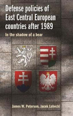 Defense Policies of East-Central European Countries After 1989: Creating Stability in a Time of Uncertainty (Hardback)