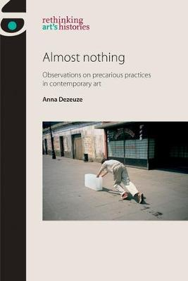 Almost Nothing: Observations on Precarious Practices in Contemporary Art - Rethinking Art's Histories (Paperback)