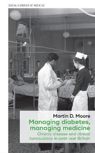 Managing Diabetes, Managing Medicine: Chronic Disease and Clinical Bureaucracy in Post-War Britain - Social Histories of Medicine (Hardback)