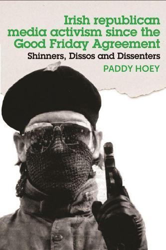 Shinners, Dissos and Dissenters: Irish Republican Media Activism Since the Good Friday Agreement (Hardback)