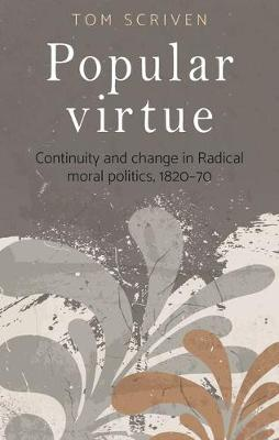 Popular Virtue: Continuity and Change in Radical Moral Politics, 1820-70 (Hardback)