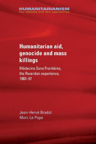 Humanitarian Aid, Genocide and Mass Killings: The Rwandan Experience - Humanitarianism: Key Debates and New Approaches (Paperback)