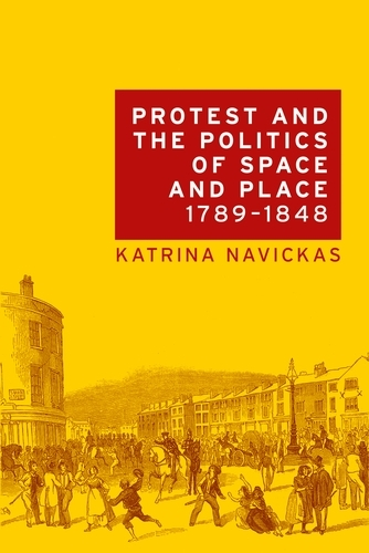 Protest and the Politics of Space and Place, 1789-1848 (Paperback)