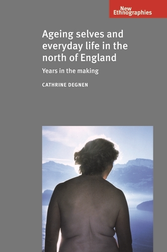 Ageing Selves and Everyday Life in the North of England: Years in the Making - New Ethnographies (Paperback)